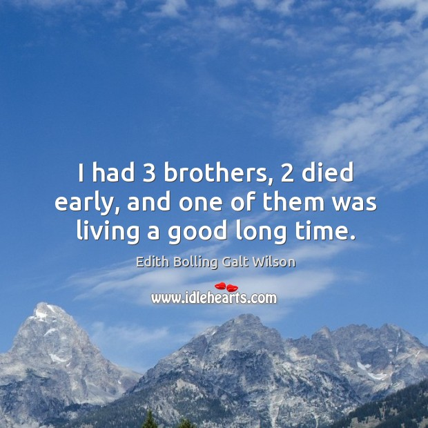 I had 3 brothers, 2 died early, and one of them was living a good long time. Image