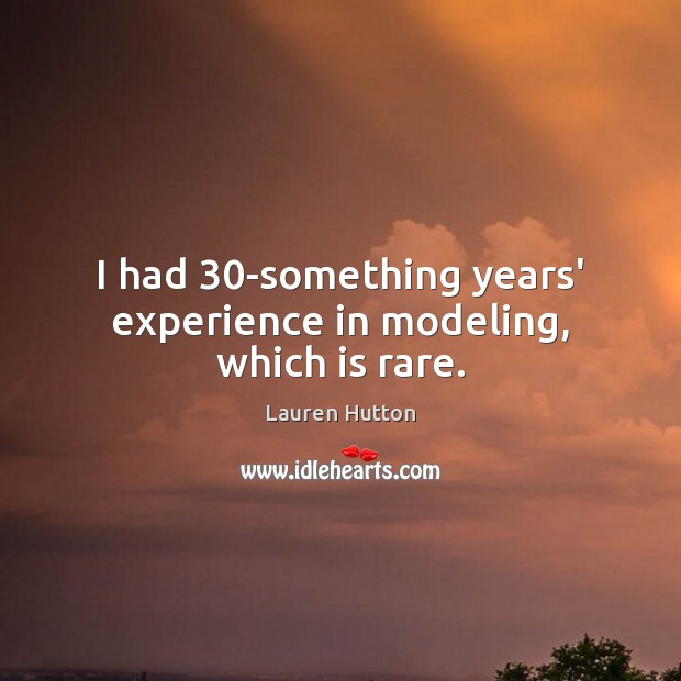 I had 30-something years' experience in modeling, which is rare. Lauren Hutton Picture Quote