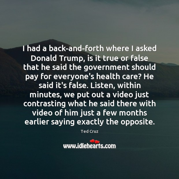 I had a back-and-forth where I asked Donald Trump, is it true Ted Cruz Picture Quote