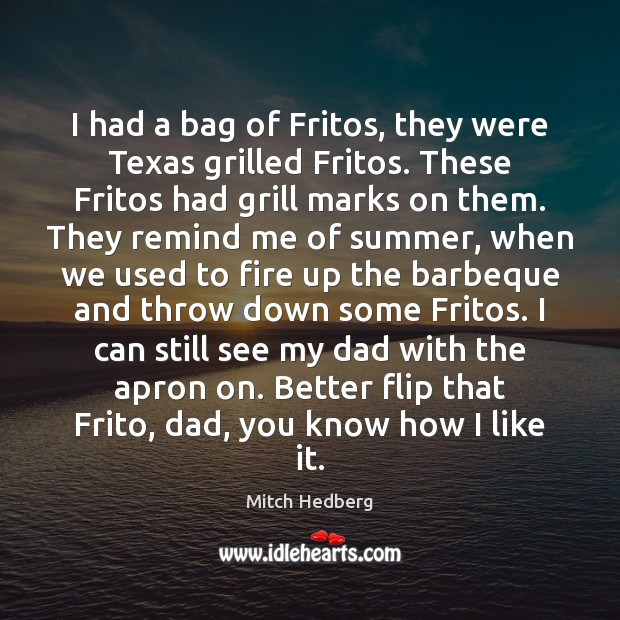 I had a bag of Fritos, they were Texas grilled Fritos. These Mitch Hedberg Picture Quote