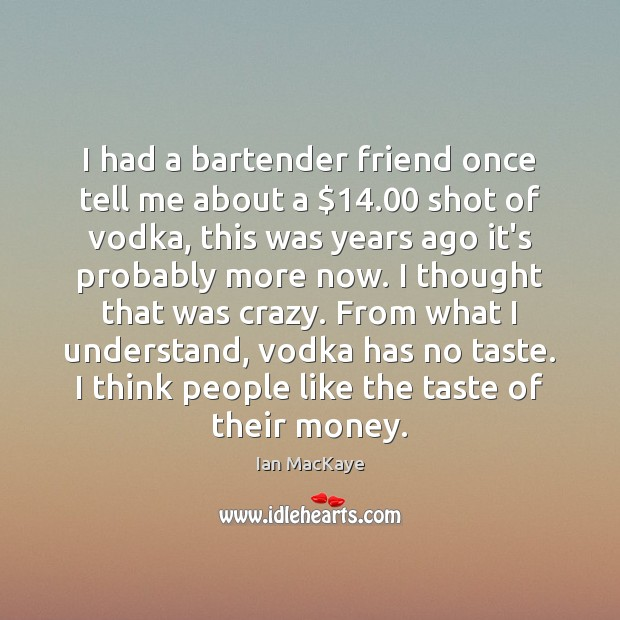 Image, I had a bartender friend once tell me about a $14.00 shot of