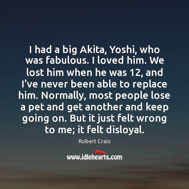 I had a big Akita, Yoshi, who was fabulous. I loved him. Robert Crais Picture Quote