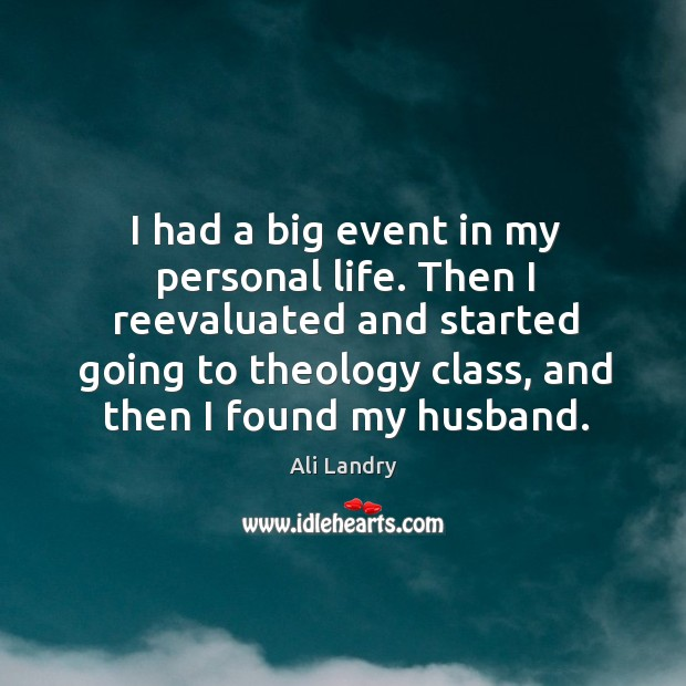 I had a big event in my personal life. Then I reevaluated and started going to theology Ali Landry Picture Quote