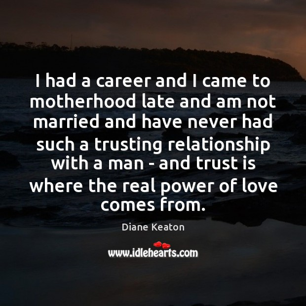 I had a career and I came to motherhood late and am Diane Keaton Picture Quote