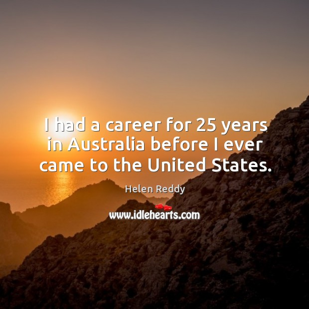 I had a career for 25 years in australia before I ever came to the united states. Image
