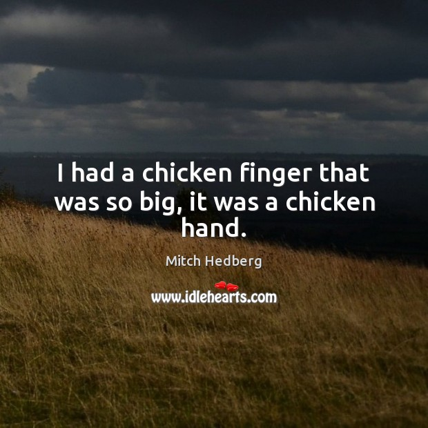 I had a chicken finger that was so big, it was a chicken hand. Mitch Hedberg Picture Quote