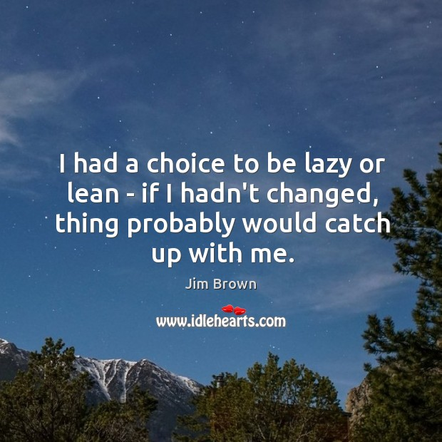 I had a choice to be lazy or lean – if I Image