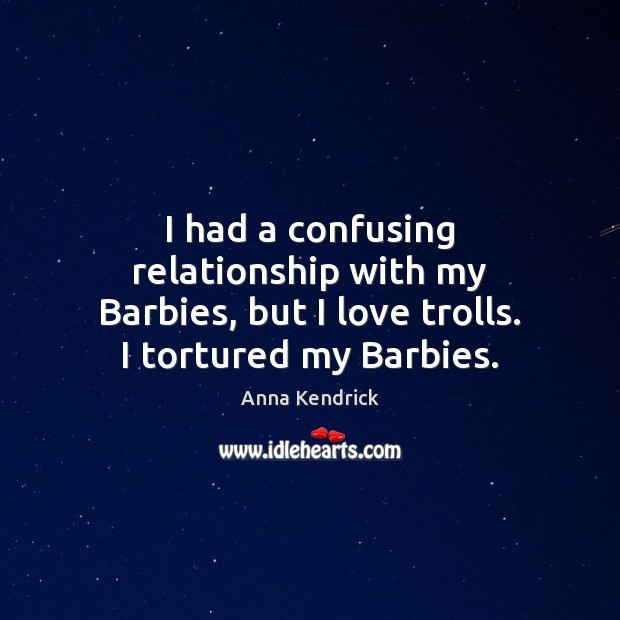 I had a confusing relationship with my Barbies, but I love trolls. I tortured my Barbies. Anna Kendrick Picture Quote