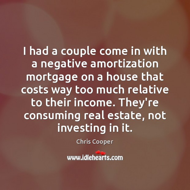 I had a couple come in with a negative amortization mortgage on Real Estate Quotes Image