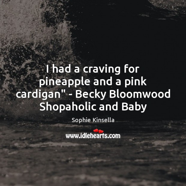 "Image, I had a craving for pineapple and a pink cardigan"" – Becky Bloomwood Shopaholic and Baby"
