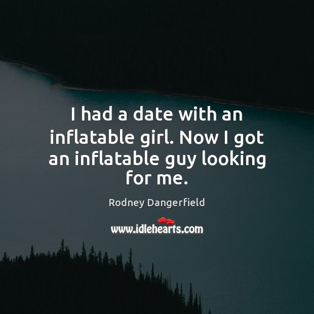 I had a date with an inflatable girl. Now I got an inflatable guy looking for me. Rodney Dangerfield Picture Quote