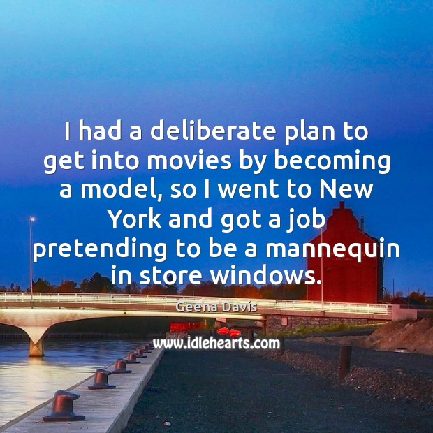 I had a deliberate plan to get into movies by becoming a Geena Davis Picture Quote
