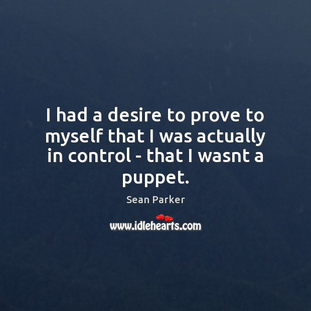 I had a desire to prove to myself that I was actually in control – that I wasnt a puppet. Image
