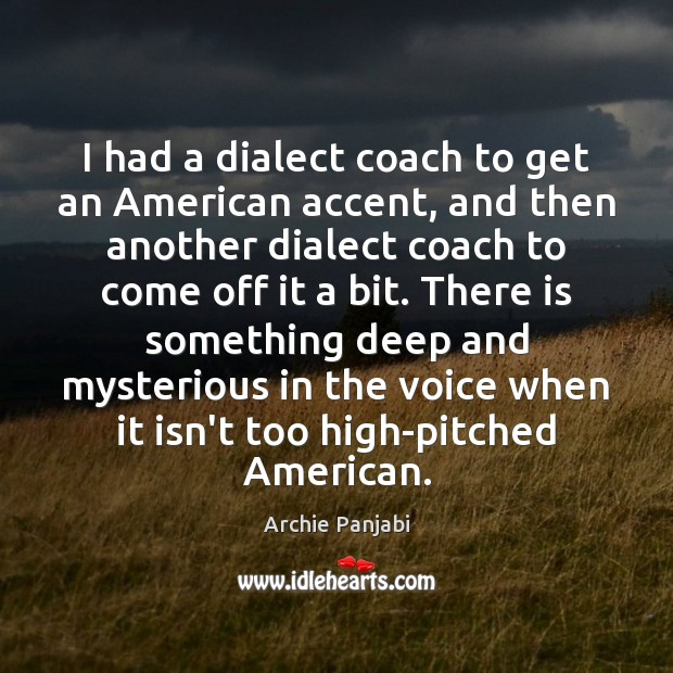 I had a dialect coach to get an American accent, and then Archie Panjabi Picture Quote