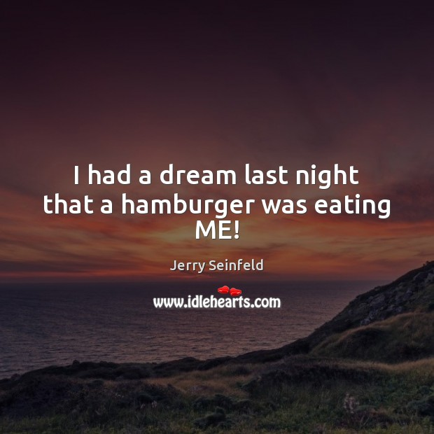 I had a dream last night that a hamburger was eating ME! Jerry Seinfeld Picture Quote