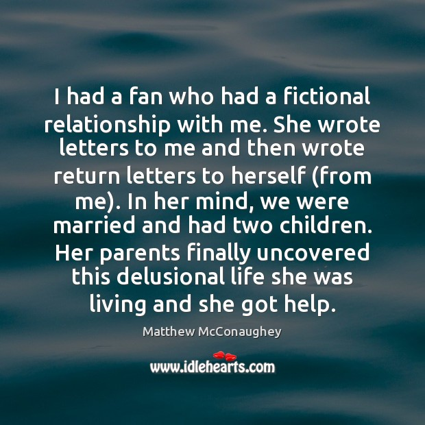 I had a fan who had a fictional relationship with me. She Matthew McConaughey Picture Quote