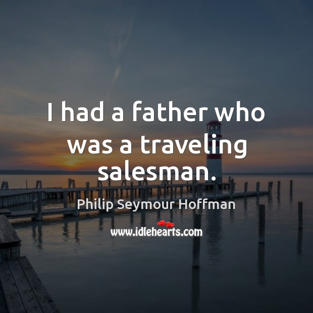 I had a father who was a traveling salesman. Philip Seymour Hoffman Picture Quote