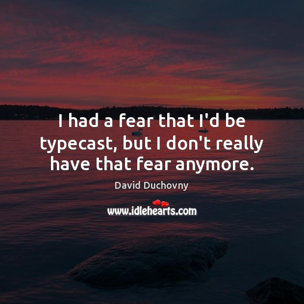 I had a fear that I'd be typecast, but I don't really have that fear anymore. David Duchovny Picture Quote