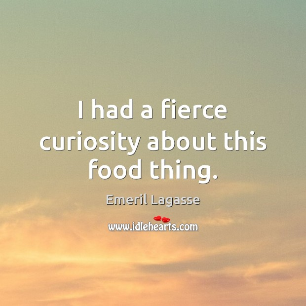 I had a fierce curiosity about this food thing. Emeril Lagasse Picture Quote