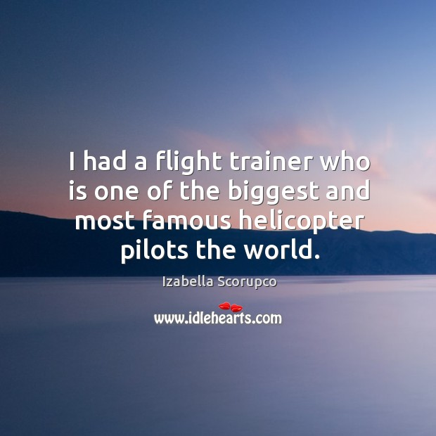 I had a flight trainer who is one of the biggest and most famous helicopter pilots the world. Image