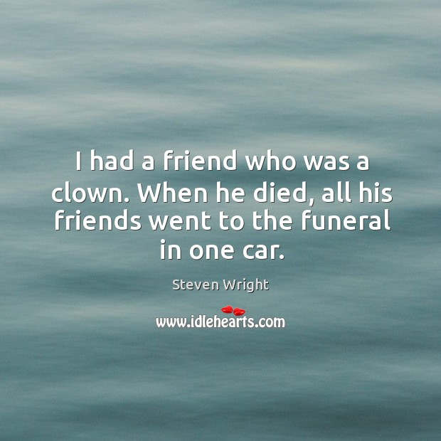 I had a friend who was a clown. When he died, all his friends went to the funeral in one car. Image