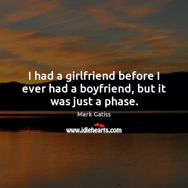 I had a girlfriend before I ever had a boyfriend, but it was just a phase. Image