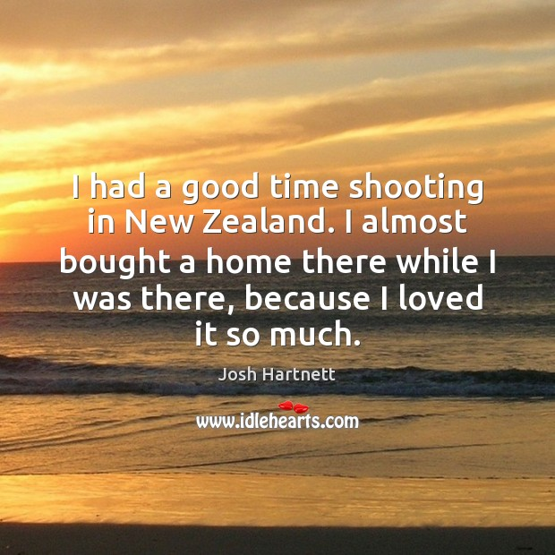 I had a good time shooting in New Zealand. I almost bought Josh Hartnett Picture Quote