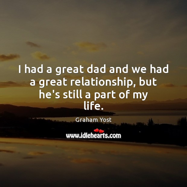 I had a great dad and we had a great relationship, but he's still a part of my life. Image