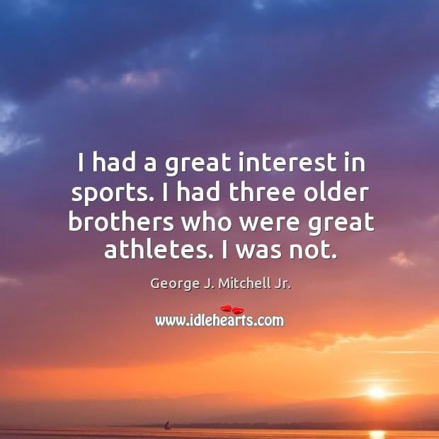 I had a great interest in sports. I had three older brothers who were great athletes. I was not. Image