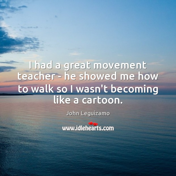 I had a great movement teacher – he showed me how to John Leguizamo Picture Quote