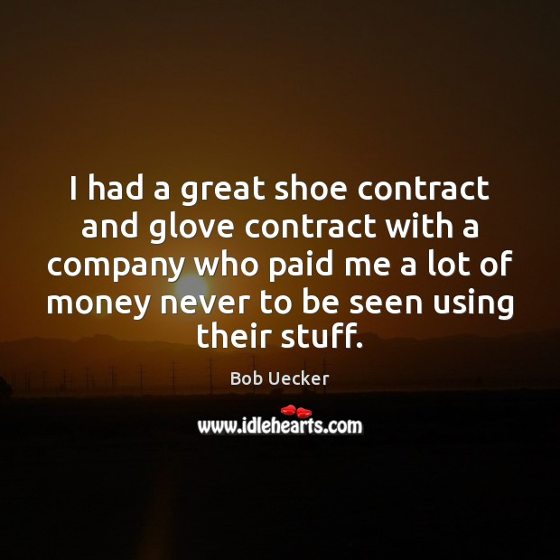 I had a great shoe contract and glove contract with a company Bob Uecker Picture Quote