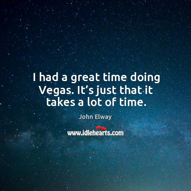 I had a great time doing vegas. It's just that it takes a lot of time. Image