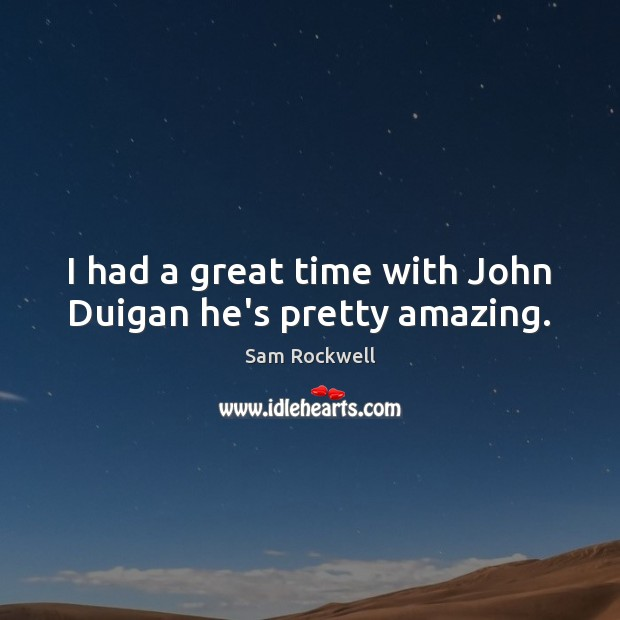 I had a great time with John Duigan he's pretty amazing. Sam Rockwell Picture Quote