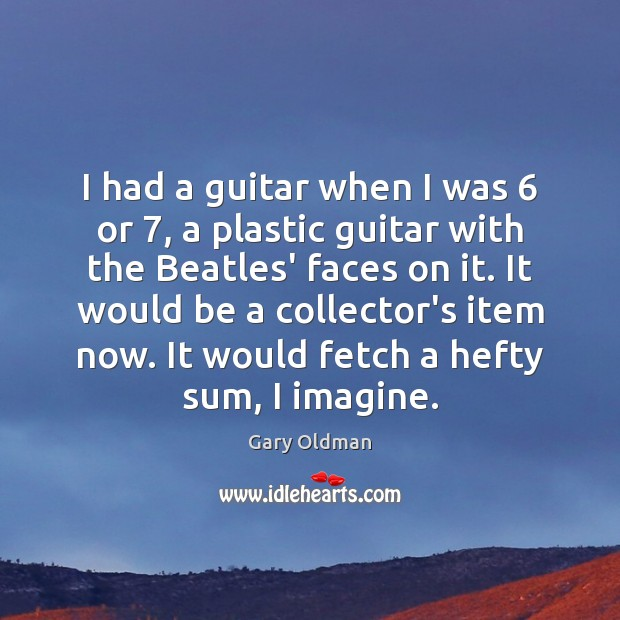 I had a guitar when I was 6 or 7, a plastic guitar with Gary Oldman Picture Quote