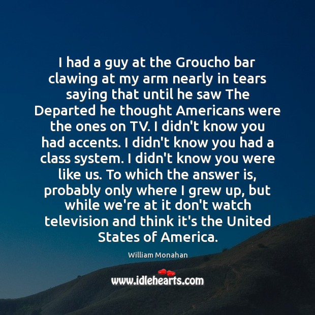 I had a guy at the Groucho bar clawing at my arm William Monahan Picture Quote