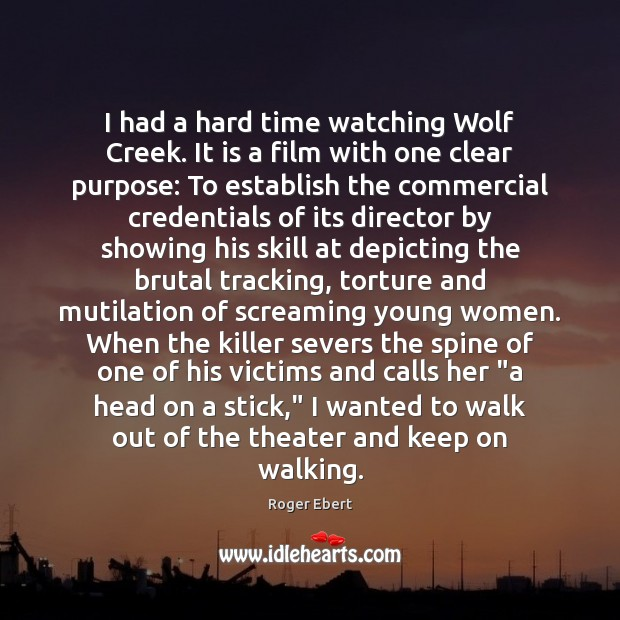 I had a hard time watching Wolf Creek. It is a film Roger Ebert Picture Quote