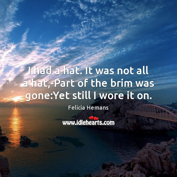 I had a hat. It was not all a hat,-Part of the brim was gone:Yet still I wore it on. Felicia Hemans Picture Quote
