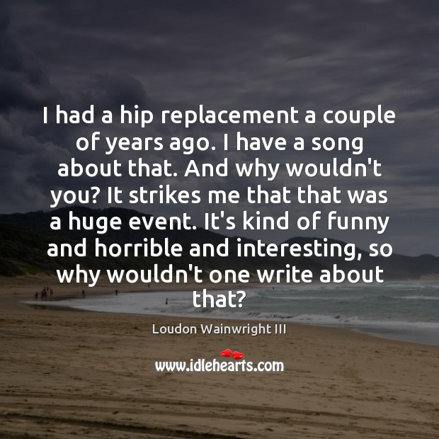I had a hip replacement a couple of years ago. I have Loudon Wainwright III Picture Quote