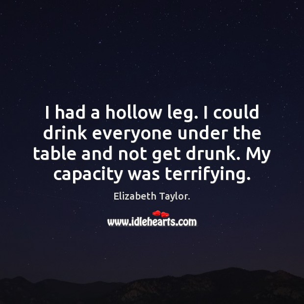 I had a hollow leg. I could drink everyone under the table Image