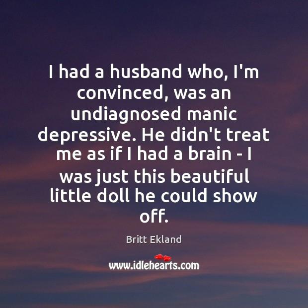 I had a husband who, I'm convinced, was an undiagnosed manic depressive. Britt Ekland Picture Quote