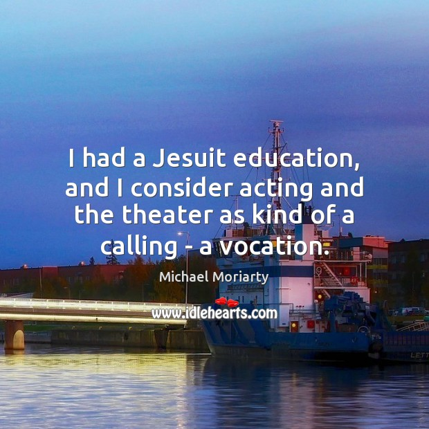 I had a Jesuit education, and I consider acting and the theater Michael Moriarty Picture Quote