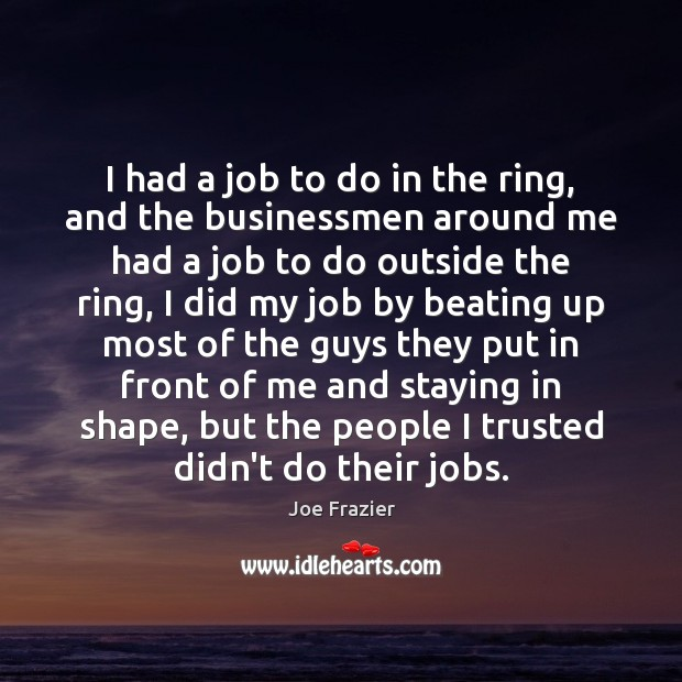 I had a job to do in the ring, and the businessmen Joe Frazier Picture Quote
