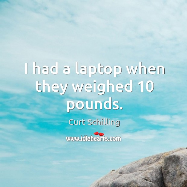 I had a laptop when they weighed 10 pounds. Curt Schilling Picture Quote