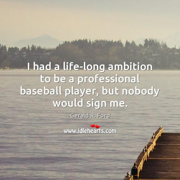 I had a life-long ambition to be a professional baseball player, but nobody would sign me. Gerald R. Ford Picture Quote