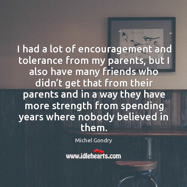 I had a lot of encouragement and tolerance from my parents, but I also have many friends Image