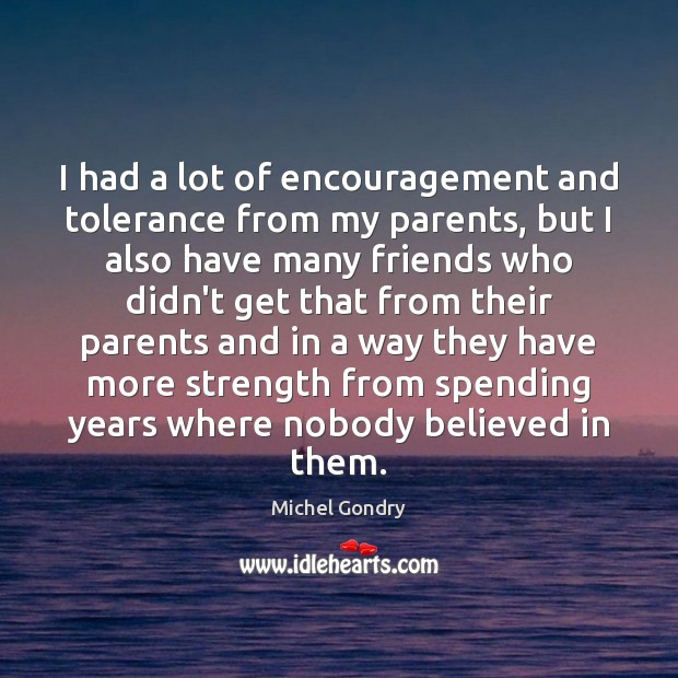 I had a lot of encouragement and tolerance from my parents, but Michel Gondry Picture Quote