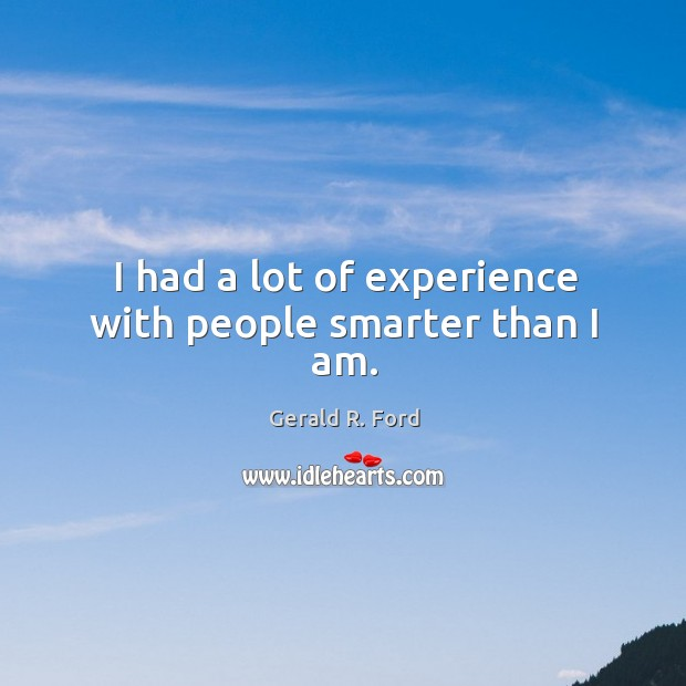 Image, I had a lot of experience with people smarter than I am.