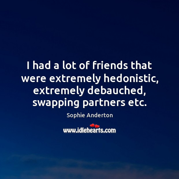 I had a lot of friends that were extremely hedonistic, extremely debauched, Image