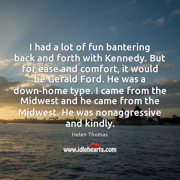 I had a lot of fun bantering back and forth with Kennedy. Helen Thomas Picture Quote