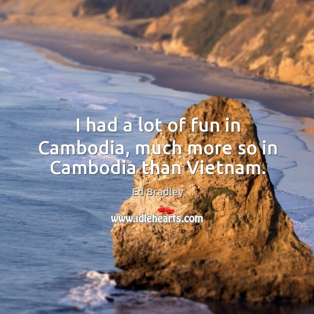 I had a lot of fun in cambodia, much more so in cambodia than vietnam. Image